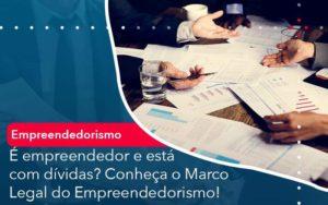 E Empreendedor E Esta Com Dividas Conheca O Marco Legal Do Empreendedorismo - Organização Contábil Lawini