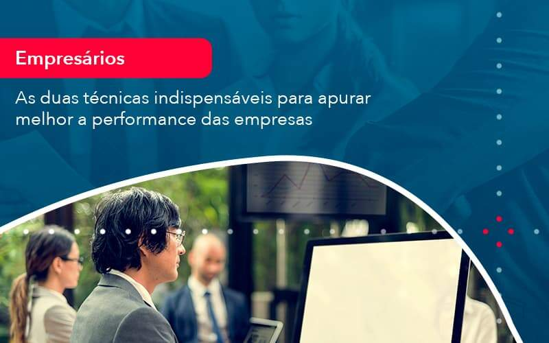 As Duas Tecnicas Indispensaveis Para Apurar Melhor A Performance Das Empresa 1 - Organização Contábil Lawini