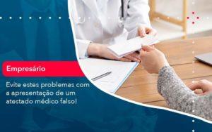 Evite Estes Problemas Com A Apresentacao De Um Atestado Medico Falso 1 - Organização Contábil Lawini