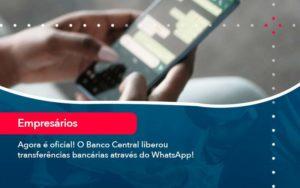 Agora E Oficial O Banco Central Liberou Transferencias Bancarias Atraves Do Whatsapp - Evolução Gestão Empresarial