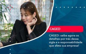 Caged Saiba Agora Os Detalhes Por Tras Dessa Sigla E A Responsabilidade Que Afeta Sua Empresa - Evolução Gestão Empresarial