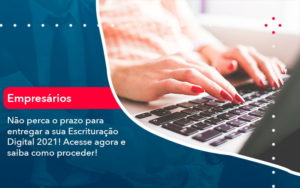 Nao Perca O Prazo Para Entregar A Sua Escrituracao Digital 2021 1 - Evolução Gestão Empresarial