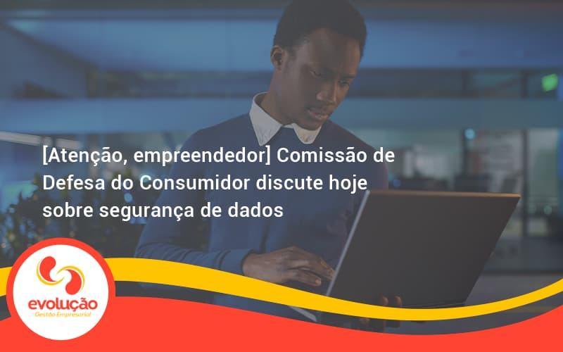 [atenção, Empreendedor] Comissão De Defesa Do Consumidor Discute Hoje Sobre Segurança De Dados Evolucao - Evolução Gestão Empresarial