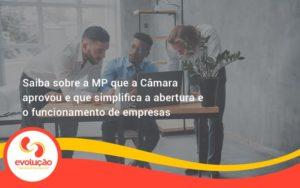Saiba Mais Sobre A Mp Que A Câmara Aprovou E Que Simplifica A Abertura E O Funcionamento De Empresas Evolucao - Evolução Gestão Empresarial