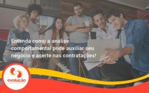 Entenda Como A Analise Comportamental Pode Auxiliar Seu Pequeno Ou Medio Negocio E Acerte Nas Contratacoes Evolucao - Evolução Gestão Empresarial