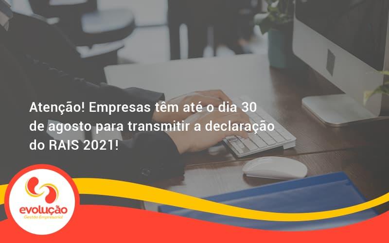 Atenção! Empresas Têm Até O Dia 30 De Agosto Para Transmitir A Declaração Do Rais 2021! Evolucao - Evolução Gestão Empresarial