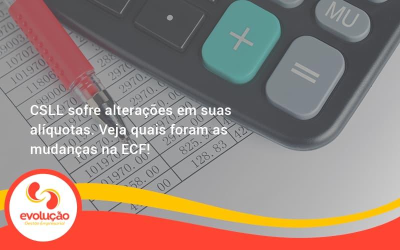 Csll Sofre Alterações Em Suas Alíquotas. Veja Quais Foram As Mudanças Na Ecf! Evolucao - Evolução Gestão Empresarial