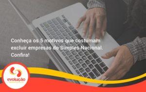 Conheça Os 5 Motivos Que Costumam Excluir Empresas Do Simples Nacional. Confira! Evolucao - Evolução Gestão Empresarial