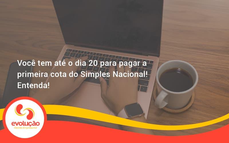 Empreendedor Optante Pelo Simples Nacional, Você Tem Até Dia 20 Para Pagar A Primeira Cota Do Das Evolucao - Evolução Gestão Empresarial