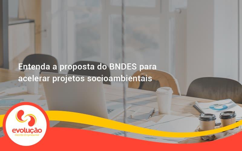 Entenda Como O Bndes Promete Acelerar Projetos Que Possuam Reflexos Socioambientais E Prepare Se Para Crescer Evolucao - Evolução Gestão Empresarial