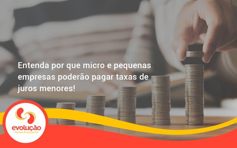 Entenda Por Que Micro E Pequenas Empresas Poderão Pagar Taxas De Juros Menores Evolucao - Evolução Gestão Empresarial