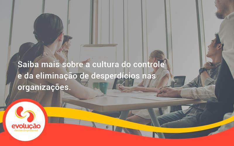 Saiba Mais Sobre A Cultura Do Controle E Da Eliminação De Desperdícios Nas Organizações. Evolucao - Evolução Gestão Empresarial