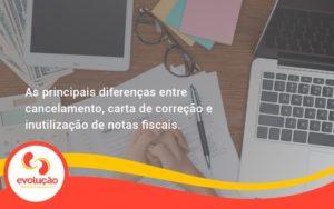 Conheça As Principais Diferenças Entre Cancelamento, Carta De Correção E Inutilização De Notas Fiscais. Confira! Evolucao - Evolução Gestão Empresarial
