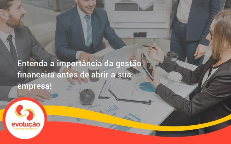 Entenda A Importância Da Gestão Financeira Antes De Abrir A Sua Empresa Evolucao - Evolução Gestão Empresarial
