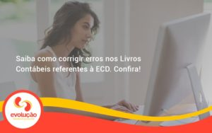 Saiba Como Corrigir Erros Nos Livros Contábeis Referentes à Ecd. Confira Evolucao - Evolução Gestão Empresarial