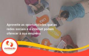 Aproveite As Oportunidades Que As Redes Sociais E A Internet Podem Oferecer à Sua Empresa Evolucao - Evolução Gestão Empresarial