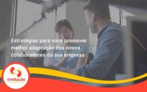 Conheça As Estratégias Para Você Promover Melhor Adaptação Dos Novos Colaboradores Da Sua Empresa Evolucao - Evolução Gestão Empresarial