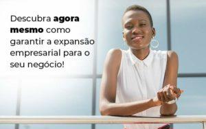 Descubra Agora Mesmo Como Garantir A Expansao Empresairal Para O Seu Negocio Blog 1 - Evolução Gestão Empresarial