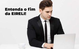 Entenda O Fim Da Eireli Blog 1 - Evolução Gestão Empresarial