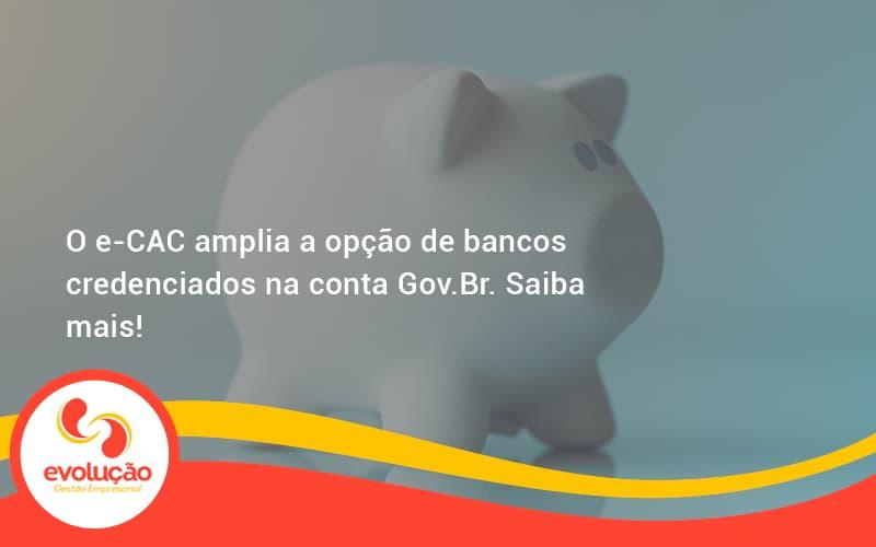 O E Cac Amplia A Opção De Bancos Credenciados Na Conta Gov.br. Saiba Mais! Evolucao - Evolução Gestão Empresarial