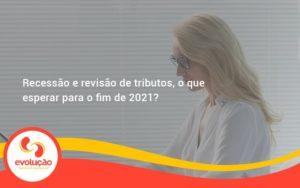 Recessão E Revisão De Tributos, O Que Esperar Para O Fim De 2021 Evolucao - Evolução Gestão Empresarial
