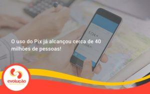 O Uso Do Pix Ja Alcancou 40 Milhoes De Pessoas Evolucao - Evolução Gestão Empresarial